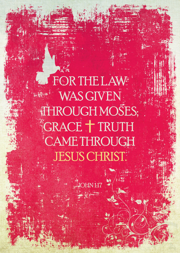 For the law was given through Moses; grace and truth came through Jesus Christ. - John 1:17
