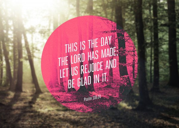 This is the day that the Lord has made; let us rejoice and be glad in it. - Psalm 118:24