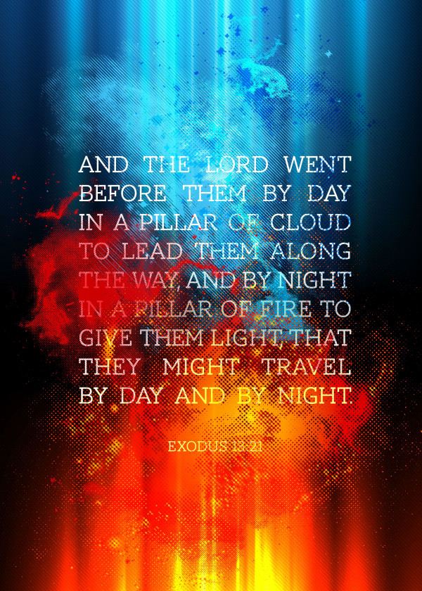 And the Lord went before them by day in a pillar of cloud to lead them along the way, and by night in a pillar of fire to give them light, that they might travel by day and by night. - Exodus 13:21