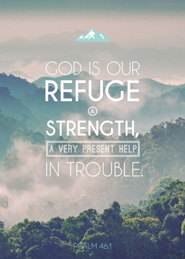 God is our refuge and strength, a very present help in trouble. - Psalm 46:1