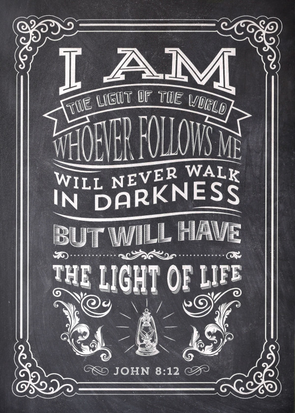 I am the light of the world. Whoever follows me will never walk in darkness, but will have the light of life. - John 8:12