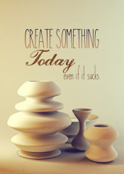 create something today even if it sucks soft vintage warm textured still life ceramic pots white porcelain vases group digital potmaker potter pottery art 3d rendering cgi graphics modeling stills inspirational motivational inspire motivate quote quotable artist encouragement creativity creation diligence hard work always be creating artisan artisanal craft crafts crafting