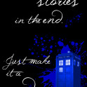 """""""We're all stories in the end. Just make it a good one."""" - The Doctor"""