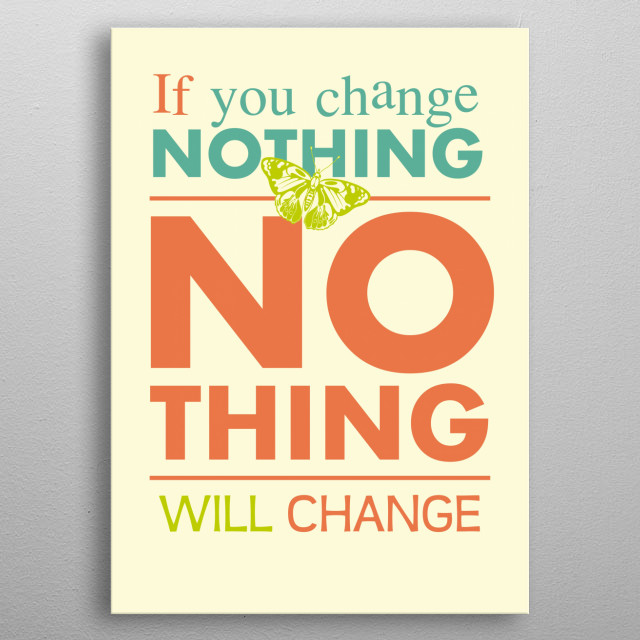 If you change nothing no thing will change. metal poster