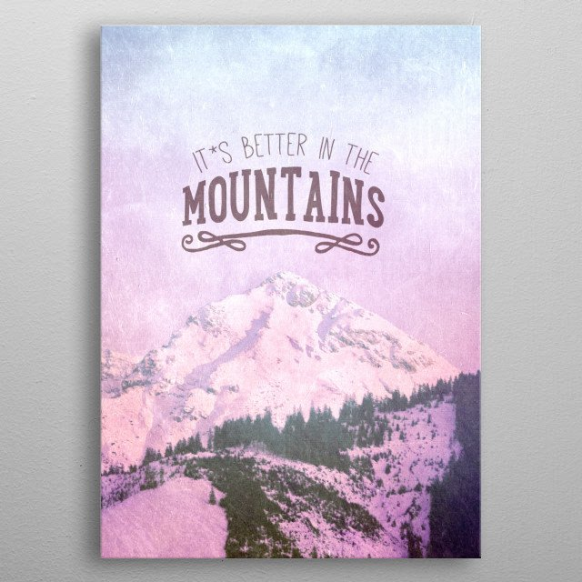 IT`S BETTER IN THE MOUNTAINS metal poster