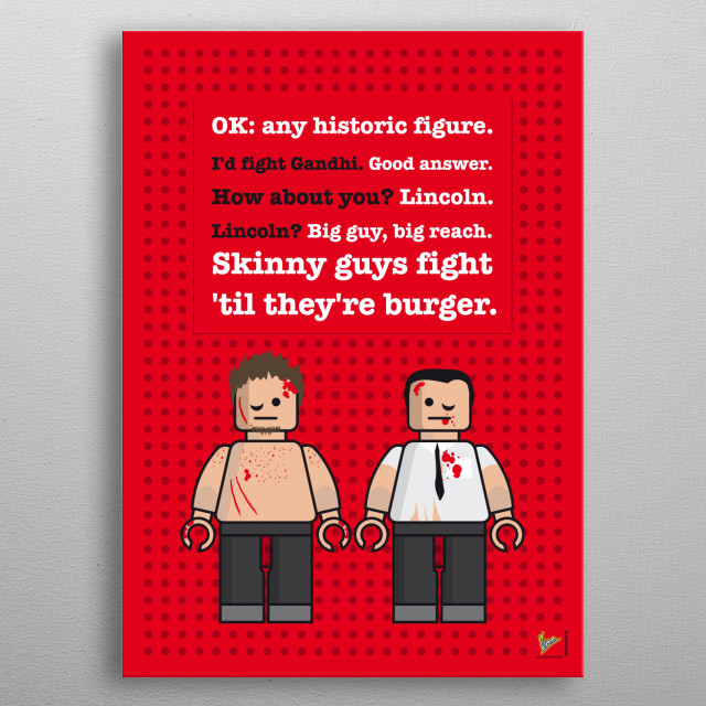 My Fight club lego dialogue poster  Just making fun: my lego mini fig dialogue posters with famous movie characters.   Apocalypse Now: Kilgore and captain willard Fight Club: Tyler Durden and the Narrator Rocky: Rocky Balboa and Apollo Creed Pulp Fiction: Vincent Vega and Jules Winnfield Big Lebowski: The Dude and Walter Sobchak metal poster
