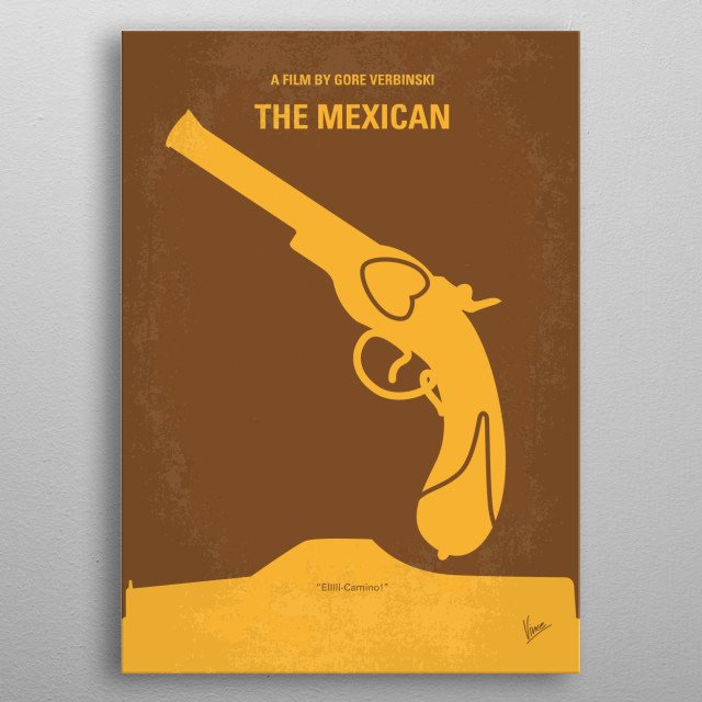 No077 My THE MEXICAN minimal movie poster A man tries to transport an ancient gun called The Mexican, believed to carry a curse, back across the border, while his girlfriend pressures him to give up his criminal ways. Director: Gore Verbinski Stars: Brad Pitt, Julia Roberts, James Gandolfini THE, MEXICAN, Brad Pitt, Julia Roberts, ancient gun, Mexico, love, pistol, Curse, metal poster