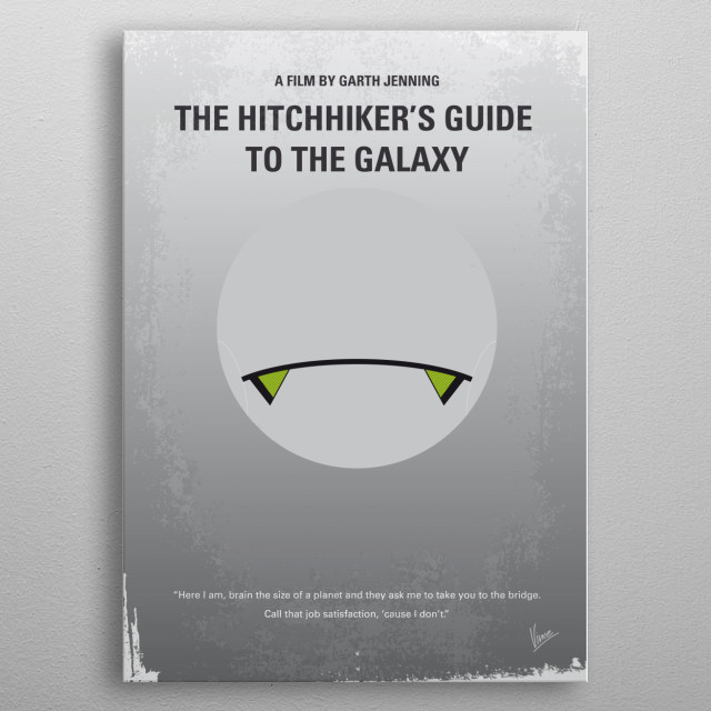 """No035 My Hitchhiker Guide minimal movie poster Mere seconds before the Earth is to be demolished by an alien construction crew, journeyman Arthur Dent is swept off the planet by his friend Ford Prefect, a researcher penning a new edition of """"The Hitchhiker's Guide to the Galaxy."""" Director: Garth Jennings Stars: Martin Freeman, Mos Def, Sam Rockwell  The, Hitchhiker, Guide, to, the, Galaxy, Douglas, Adams, Earth, encyclopedia, Deep, Thought, Marvin, Alien, Spaceship, don't, panic, metal poster"""