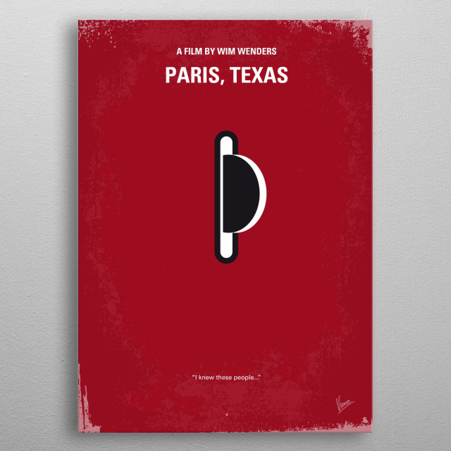 No062 My Paris Texas minimal movie poster A man wanders out of the desert after a four year absence. His brother finds him, and together they return to L.A. to reunite the man with his young son. Soon after, he and the boy set out to locate the mother of the child, who left shortly after the man disappeared. Director: Wim Wenders Stars: Harry Dean Stanton, Nastassja Kinski, Dean Stockwell Paris, Texas, Wim, Wenders, nastassja, Kinski, Travis, desert, jealous, love, metal poster