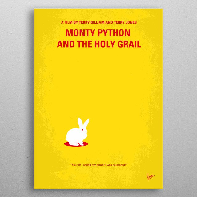 No036 My Monty Python And The Holy Grail minimal movie poster  King Arthur and his knights embark on a low-budget search for the Grail, encountering many very silly obstacles.  Directors: Terry Gilliam, Terry Jones Stars: Graham Chapman, John Cleese, Eric Idle  Monty, Python, The, Holy, Grail, Terry, Gilliam, John, Cleese, Arthur, King, Galahad, Camelot, Lancelot, God, knights, Killer, Rabbit, metal poster