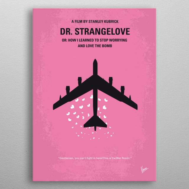 No025 My Dr Strangelove minimal movie poster An insane general triggers a path to nuclear holocaust that a war room full of politicians and generals frantically try to stop. Director: Stanley Kubrick Stars: Peter Sellers, George C. Scott, Sterling Hayden Dr. Strangelove, How, Learned, Stop, Worrying, Love, Bomb, Stanley, Kubrick, Peter, Sellers, Paranoid, General, Jack, Ripper, Air, Force, Base, Bomber, War Room, U.S. President, Doomsday, Device, USSR, USA, metal poster