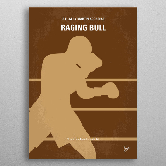 No174 My Raging Bull minimal movie poster An emotionally self-destructive boxer's journey through life, as the violence and temper that leads him to the top in the ring, destroys his life outside it. Director: Martin Scorsese Stars: Robert De Niro, Cathy Moriarty, Joe Pesci  Raging, Bull, Boxing, De Niro, boxer, best, champion, LaMotta, Scorsese, Oscar, metal poster