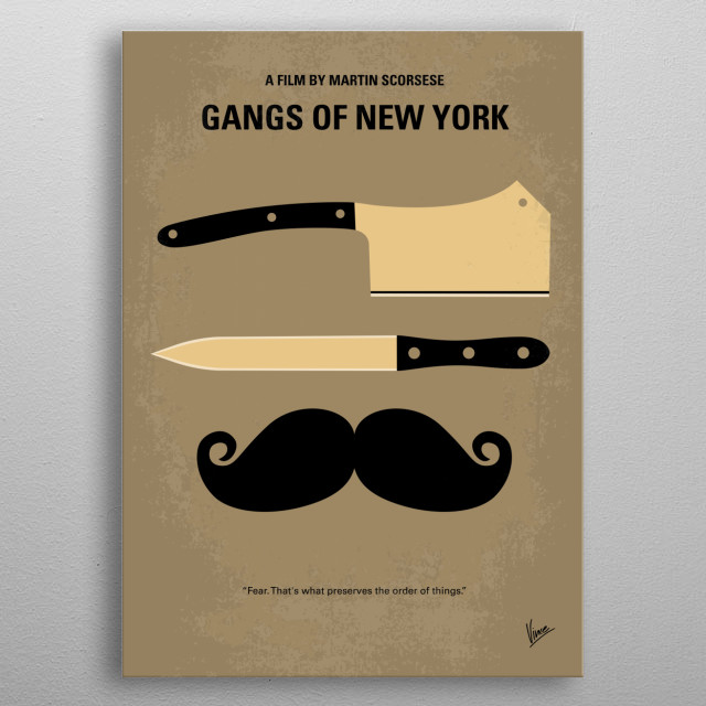 No195 My Gangs of New York minimal movie poster In 1863, Amsterdam Vallon returns to the Five Points area of New York City seeking revenge against Bill the Butcher, his father's killer. Director: Martin Scorsese Stars: Leonardo DiCaprio, Cameron Diaz, Daniel Day-Lewis Gangs, of, New York, NY, Scorsese, DiCaprio, Bill, Butcher, Cutting, Amsterdam, gangland, kingpin, Five, Points, America, metal poster