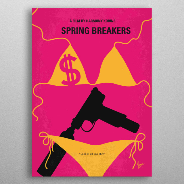 No218 My SPRING BREAKERS minimal movie poster Four college girls hold up a restaurant in order to fund their spring break vacation. While partying/drinking/taking drugs they are arrested only to be bailed out by a drug and arms dealer. Director: Harmony Korine Stars: Vanessa Hudgens, Selena Gomez, Ashley Benson Spring, Breakers, college, girls, vacation, Vanessa, Hudgens, Selena, Gomez, Alien, dorm, jail, drugs, money, bad, florida, metal poster