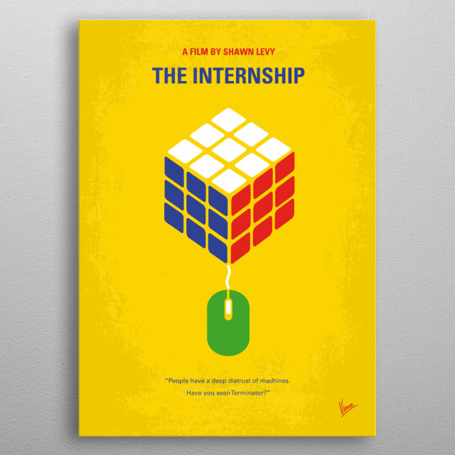 No215 My The Internship minimal movie poster Two salesmen whose careers have been torpedoed by the digital age find their way into a coveted internship at Google, where they must compete with a group of young, tech-savvy geniuses for a shot at employment. Director: Shawn Levy Stars: Vince Vaughn, Owen Wilson, Rose Byrne Internship, Google, Vince, Vaughn, Owen, Wilson, headquarters, stanford, university, nerds, metal poster