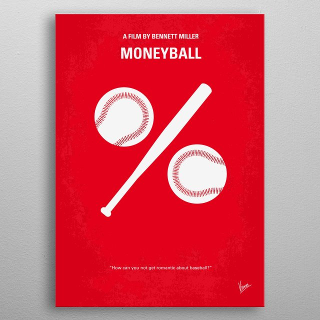 No191 My Moneyball minimal movie poster Oakland A's general manager Billy Beane's successful attempt to assemble a baseball team on a lean budget by employing computer-generated analysis to acquire new players. Director: Bennett Miller Stars: Brad Pitt, Robin Wright, Jonah Hill Moneyball, Billy, Beane, Brad, Pitt, Oakland, A's, baseball, win, the, World, Series, team, major, league, Yankees, change, talent, scouting, scout, metal poster
