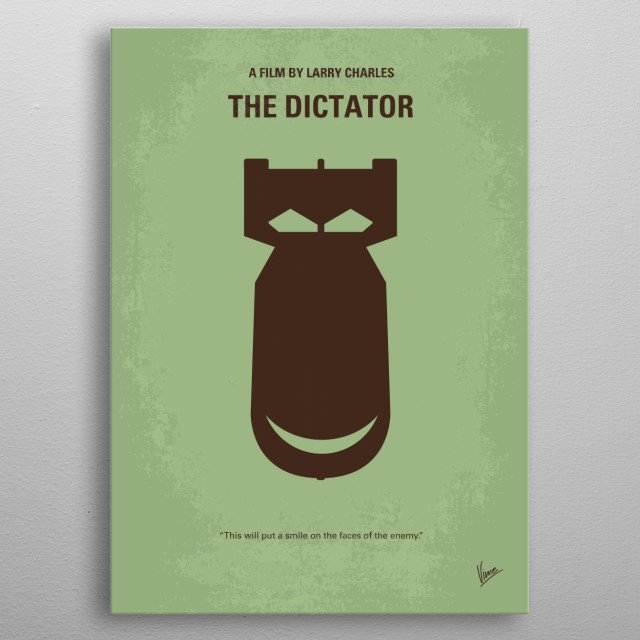 No212 My The Dictator minimal movie poster The heroic story of a dictator who risks his life to ensure that democracy would never come to the country he so lovingly oppressed. Director: Larry Charles Stars: Sacha Baron Cohen, Anna Faris, John C. Reilly metal poster