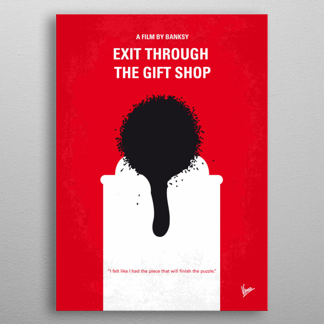 No130 My Exit Through the Gift Shop minimal movie poster  The story of how an eccentric French shop keeper and amateur film maker attempted to locate and befriend Banksy, only to have the artist turn the camera back on its owner. The film contains footage of Banksy, Shephard Fairey, Invader and many of the world's most infamous graffiti artists at work.   Director: Banksy Stars: Banksy, Space Invader, Mr. Brainwash  Exit, Through, the, Gift, Shop, Banksy, Mr, Brainwash, Thierry, Guetta, artist, metal poster