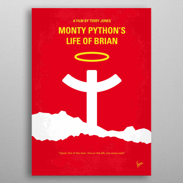 No182 My Monty Python Life of brian minimal movie poster  Brian is born on the original Christmas, in the stable next door. He spends his life being mistaken for a messiah.  Director: Terry Jones Stars: Graham Chapman, John Cleese, Michael Palin   Monty, Python, Life, of, Brian, Terry, Gilliam, John, Cleese, Arthur, advice, devise, motto, Nazareth, religious, satire, Messiah, God, Jezus, christian, romans, Christmas, Jew, prophet, Crucifixion, Jehovah, metal poster