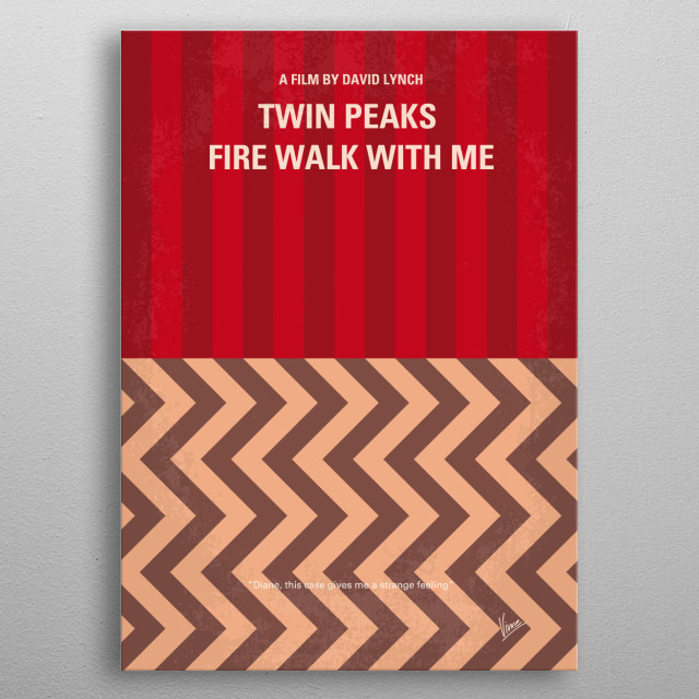 No169 My Fire walk with me minimal movie poster  A young FBI agent disappears while investigating a murder miles from Twin Peaks that may be related to the future murder of Laura Palmer; the last week of the life of Laura Palmer is chronicled.  Director: David Lynch Stars: Sheryl Lee, Ray Wise, Mädchen Amick   Fire, walk, me, david, lynch, twin peaks, laura, palmer, diary, tv, 90s, serie, killer, bob, FBI, agent, dale, cooper, metal poster