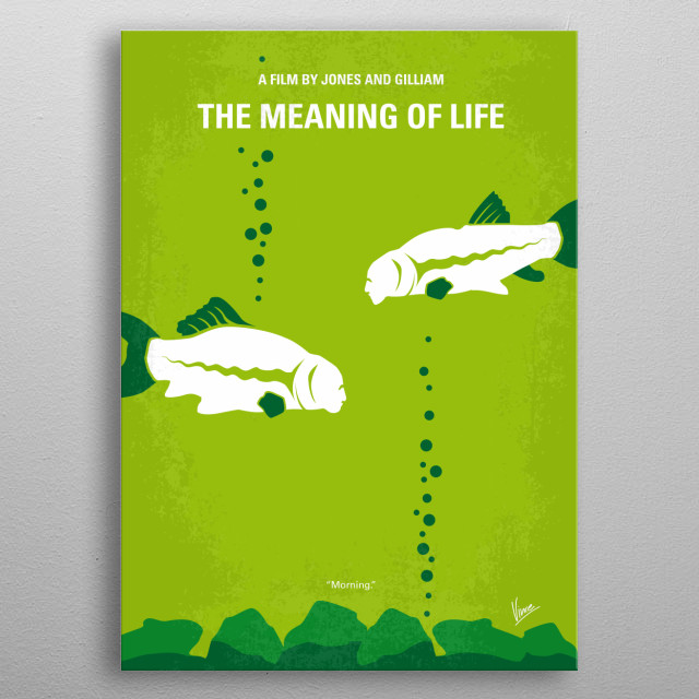 No226 My The Meaning of life minimal movie poster The comedy team takes a look at life in all its stages in their own uniquely silly way. Directors: Terry Jones, Terry Gilliam Stars: John Cleese, Terry Gilliam, Eric Idle Meaning, of, life, Monty, Python, Terry, Gilliam, John, Cleese, comedy, team, black, humor, fish, metal poster