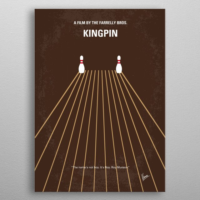 No244 My KINGPIN minimal movie poster  A star bowler whose career was prematurely cut off hopes to ride a new prodigy to success and riches. ... metal poster