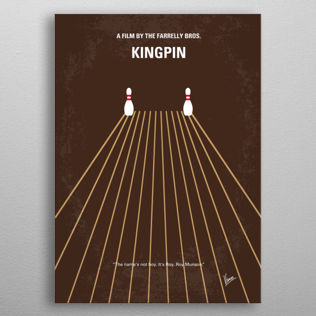 """No244 My KINGPIN minimal movie poster A star bowler whose career was prematurely """"cut off"""" hopes to ride a new prodigy to success and riches. Directors: Bobby Farrelly, Peter Farrelly Stars: Woody Harrelson, Randy Quaid, Bill Murray KINGPIN, Roy, Munson, Bill, Murray, bowler, bowling, Amish, tournament, hand, metal poster"""