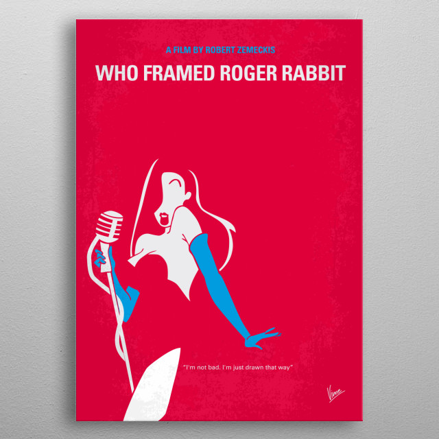 No271 My ROGER RABBIT minimal movie poster A toon hating detective is a cartoon rabbit's only hope to prove his innocence when he is accused of murder. Director: Robert Zemeckis Stars: Bob Hoskins, Christopher Lloyd, Joanna Cassidy ROGER, RABBIT, Who, Framed, cartoon, murder, Jessica, Animation, Comedy, Crime, Family, Fantasy, kids, metal poster