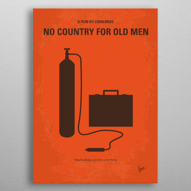 No253 My No Country for Old men minimal movie poster Violence and mayhem ensue after a hunter stumbles upon a drug deal gone wrong and more than two million dollars in cash near the Rio Grande. Directors: Ethan Coen, Joel Coen Stars: Tommy Lee Jones, Javier Bardem, Josh Brolin No, Country, for, Old, Men,Rio Grande, killer, drug, deal, anton, money, new, mexico, metal poster