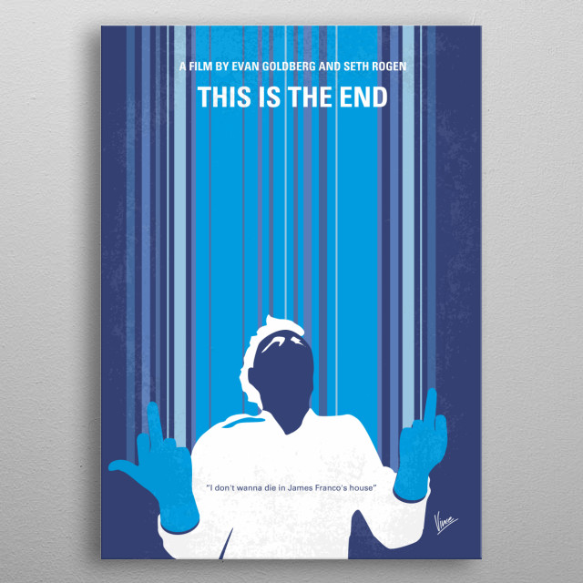 No220 My This is the end minimal movie poster While attending a party at James Franco's house, Seth Rogen, Jay Baruchel and many other celebrities are faced with the apocalypse. Directors: Evan Goldberg, Seth Rogen Stars: James Franco, Jonah Hill, Seth Rogen This, is, the, end, james, franco, Seth, Rogen, apocalypse, celebrities, emma, Jonah, Hill, LA, housewarming, party, metal poster