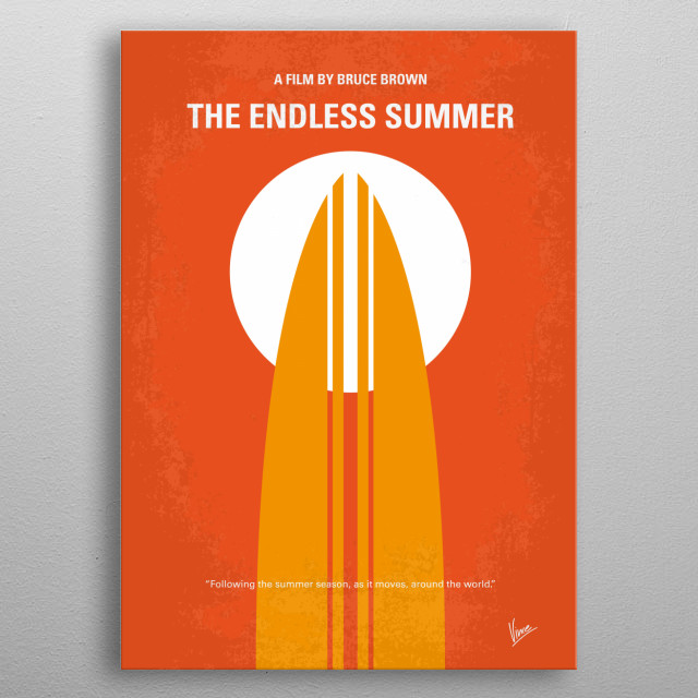 No274 My The Endless Summer minimal movie poster The crown jewel to ten years of Bruce Brown surfing documentaries. Brown follows two young surfers around the world in search of the perfect wave, and ends up finding quite a few in addition to some colorful local characters. Director: Bruce Brown Stars: Robert August, Michael Hynson, Lord 'Tally Ho' Blears Endless, Summer,Bruce, Brown, surfer, perfect, wave, Africa, Australia, sport, surfing, Search, metal poster