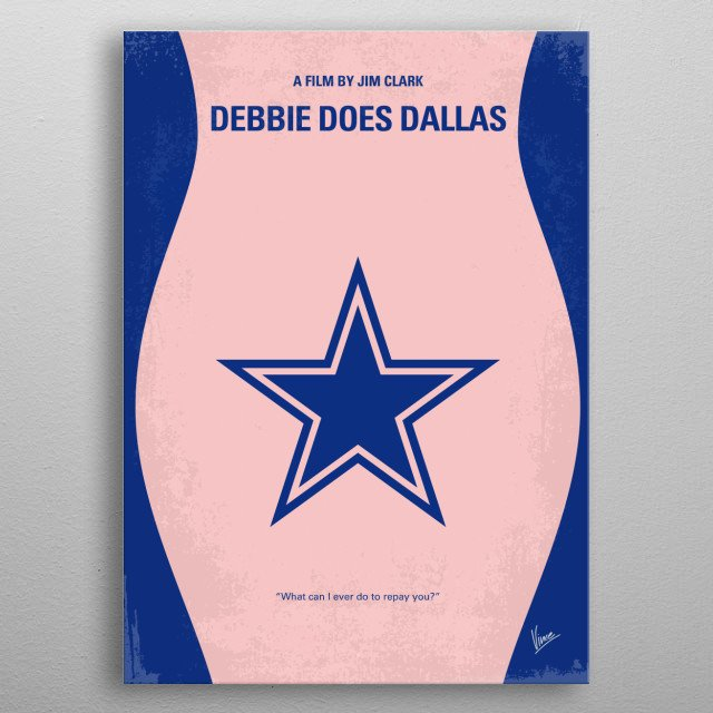 """No302 My DEBBIE DOES DALLAS minimal movie poster Debbie gets a spot on the roster of the Dallas Cowboy Cheerleaders, which is referenced only as """"Texas"""" throughout the movie. The only problem is that Debbie doesn't have enough money. Director: David Buckley (as Jim Clark) Stars: Bambi Woods, Christie Ford, Robert Kerman DEBBIE, DOES, DALLAS, Bambi, Woods, Texas, Cowboy, Cheerleaders, adult, xxx, minimal, minimalism, minimalist, movie, poster, film, artwork, cinema, alternative, symbol, graph metal poster"""