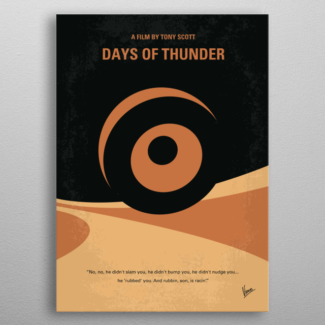 No332 My DAYS OF THUNDER minimal movie poster A young hot-shot stock car driver gets his chance to compete at the top level. Director: Tony Scott Stars: Tom Cruise, Nicole Kidman, Robert Duvall metal poster