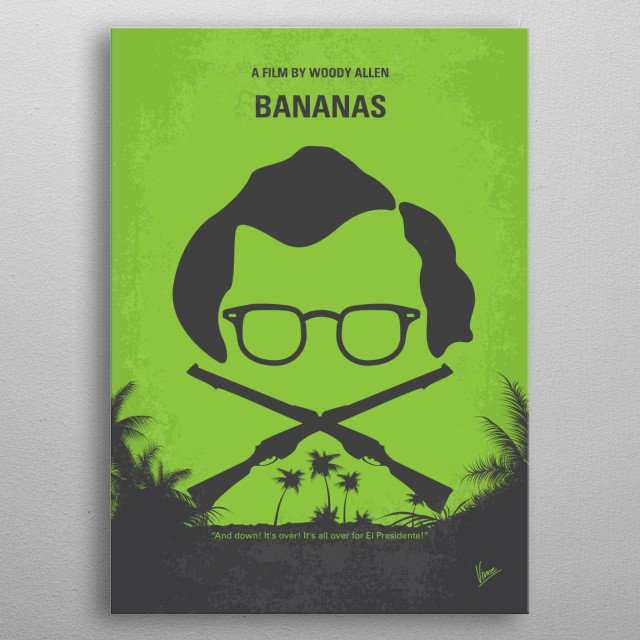 No375 My Bananas minimal movie poster When a bumbling New Yorker is dumped by his activist girlfriend, he travels to a tiny Latin American nation and becomes involved in its latest rebellion. Director: Woody Allen Stars: Woody Allen, Louise Lasser, Carlos Montalbán metal poster