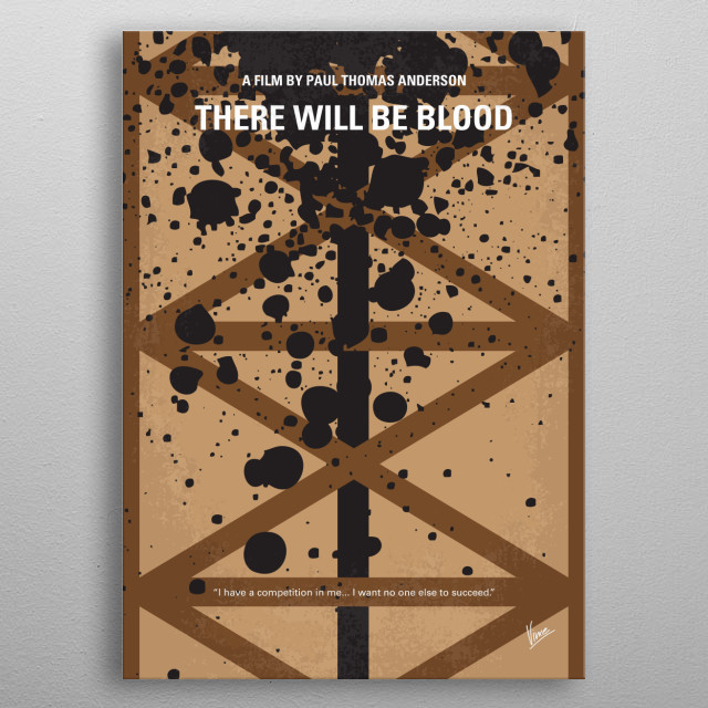 No358 My There Will Be Blood minimal movie poster A story of family, religion, hatred, oil and madness, focusing on a turn-of-the-century prospector in the early days of the business. Director: Paul Thomas Anderson Stars: Daniel Day-Lewis, Paul Dano, Ciarán Hinds metal poster