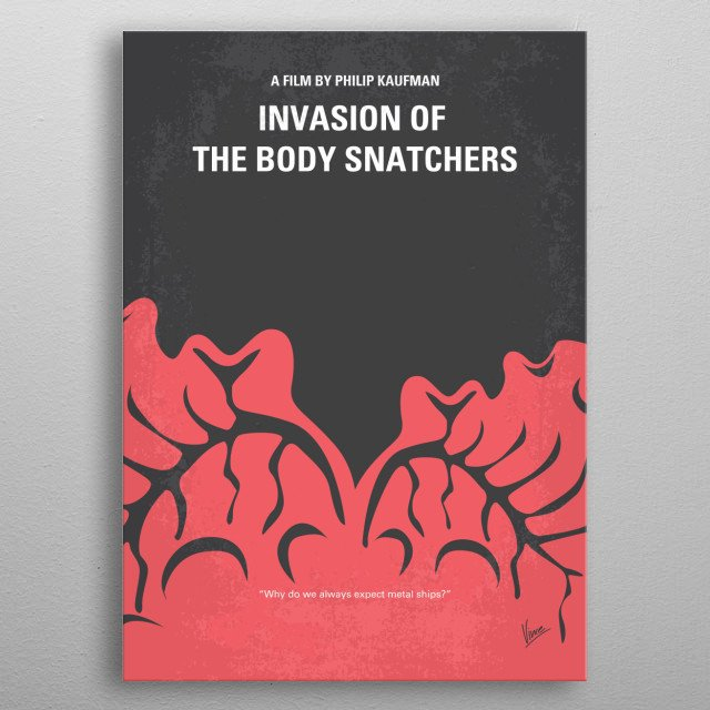No374 My Invasion of the Body Snatchers minimal movie  In San Francisco, a group of people discover the human race is being replaced one by one, with clones devoid of emotion.  Director: Philip Kaufman Stars: Donald Sutherland, Brooke Adams, Jeff Goldblum metal poster