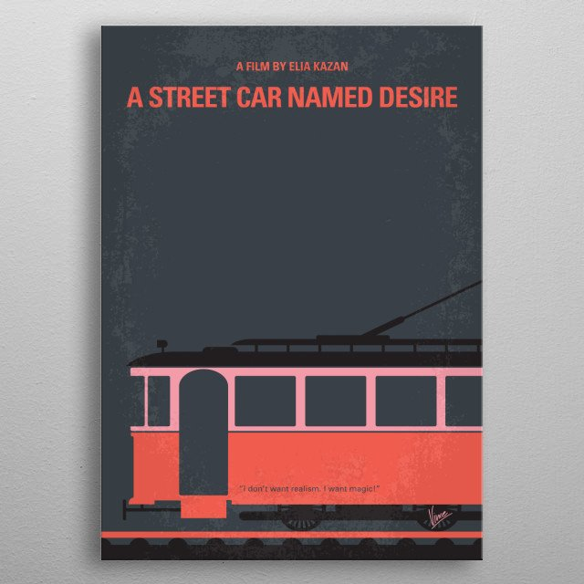 No397 My street car named desire minimal movie poster Disturbed Blanche DuBois moves in with her sister in New Orleans and is tormented by her brutish brother-in-law while her reality crumbles around her. Director: Elia Kazan Stars: Vivien Leigh, Marlon Brando, Kim Hunter metal poster