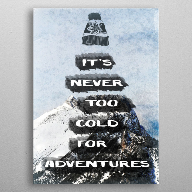 It's Never Too Cold For Adventures --- Part of the Adventures Series.   For those who love to have adventures, who consider themselves true a... metal poster