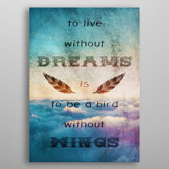 Dreams Are Wings ---- Part of the Dreamers Series. Our dreams allow us to fly, to visit new worlds, to understand and even to endure our reality, or to escape it. To live without our dreams is to be a bird that cannot fly. metal poster