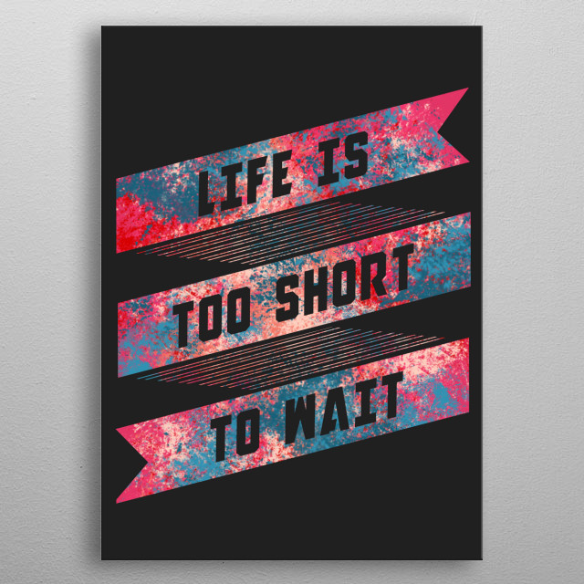 Life is too short to wait metal poster