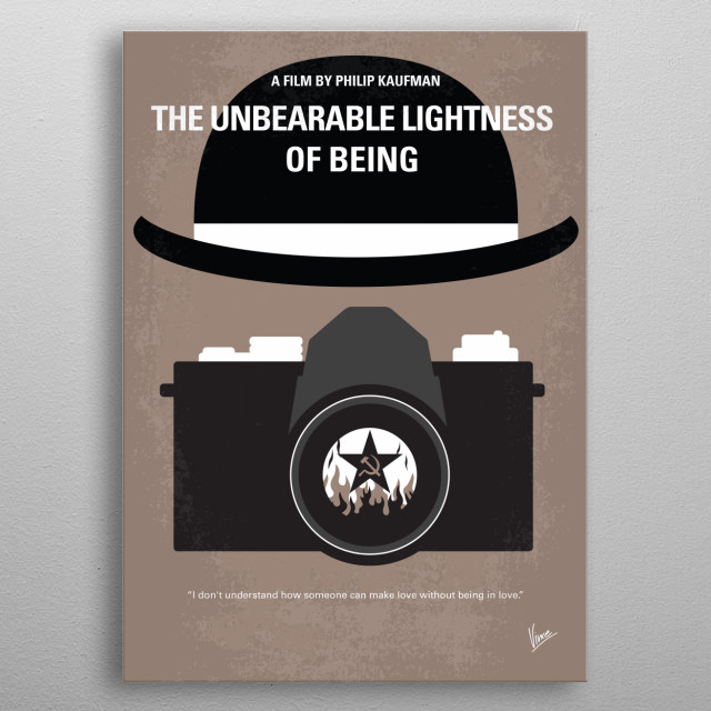 No408 My The Unbearable Lightness of Being minimal movie poster  In 1968, a Czech doctor with an active sex life meets a woman who wants monogamy, and then the Soviet invasion further disrupts their lives.  Director: Philip Kaufman Stars: Daniel Day-Lewis, Juliette Binoche, Lena Olin metal poster