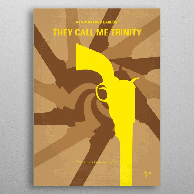 No431 My They Call Me Trinity minimal movie poster  A drifter comes to town where his brother is sheriff. His brother is actually a robber who broke the real sheriffs leg and left him for dead, and became sheriff in order to hide out.  Director: Enzo Barboni (as E.B. Clucher) Stars: Terence Hill, Bud Spencer, Steffen Zacharias metal poster