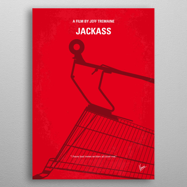 No444 My Jackass minimal movie poster - Johnny Knoxville and his band of maniacs perform a variety of stunts and gross-out gags on the big screen for the first time. Director: Jeff Tremaine Stars: Johnny Knoxville, Bam Margera, Chris Pontius metal poster