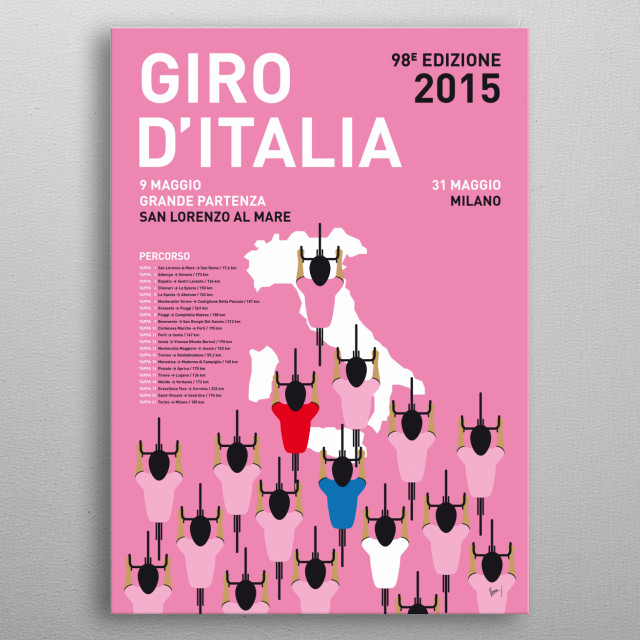 My Giro D'italia Minimal Poster Percorso 2015 The cream of the crop of world cycling will flock to Utrecht in 2015 for the sixth Grand Depart of the Tour de France in the Netherlands.  In honor of this dutch depart de tour, these are the 2015 editions of my minimal Pro Cycling posters: the Tour de France edition, the Giro D'talia edition and the Vuelta Espana. metal poster