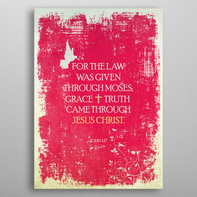 """For the law was given through Moses; grace and truth came through Jesus Christ."" - John 1:17 metal poster"