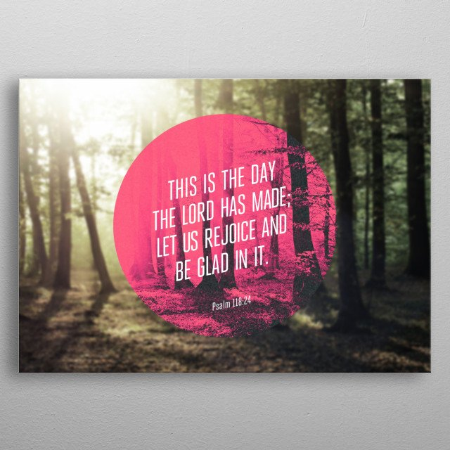 """This is the day that the Lord has made; let us rejoice and be glad in it."" - Psalm 118:24 metal poster"