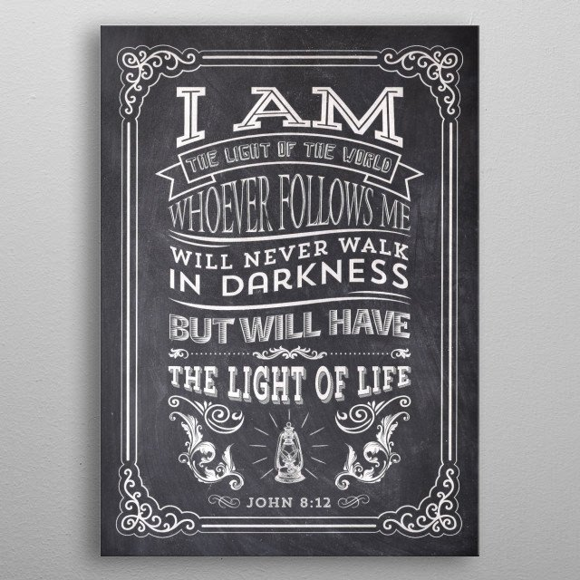 """I am the light of the world. Whoever follows me will never walk in darkness, but will have the light of life."" - John 8:12 metal poster"