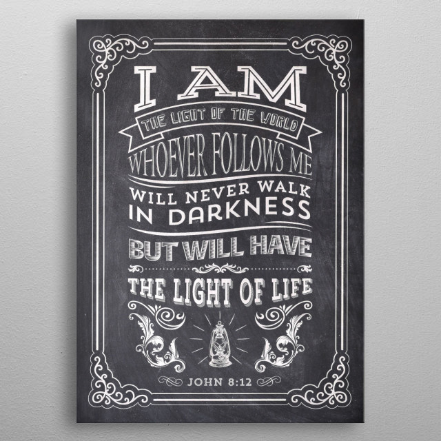 """""""I am the light of the world. Whoever follows me will never walk in darkness, but will have the light of life."""" - John 8:12 metal poster"""