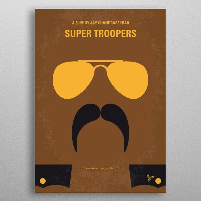 No459 My Super Troopers minimal movie poster  Five Vermont state troopers, avid pranksters with a knack for screwing up, try to save their jobs and out-do the local police department by solving a crime.  Director: Jay Chandrasekhar Stars: Jay Chandrasekhar, Kevin Heffernan, André Vippolis metal poster