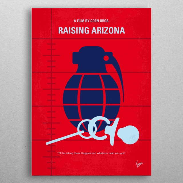 No477 My Raising Arizona minimal movie poster  When a childless couple of an ex-con and an ex-cop decide to help themselves to one of another family's quintupelets, their lives get more complicated than they anticipated.  Directors: Joel Coen, Ethan Coen Stars: Nicolas Cage, Holly Hunter, Trey Wilson metal poster